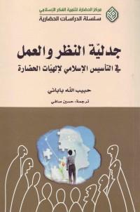 جدلیّه النظر و العمل : فی التأسیس الإسلامی لإلهیّات الحضاره