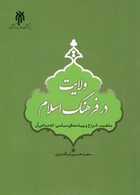 ولایت در فرهنگ اسلام (مفاهیم، انواع و پیامدهای سیاسی اجتماعی آن)