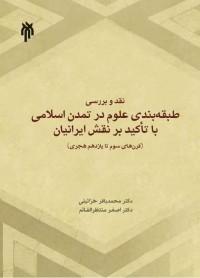 نقد و بررسی طبقه بندی علوم در تمدن اسلامی با تاکید بر نقش ایرانیان (قرن های سوم تا یازدهم هجری )